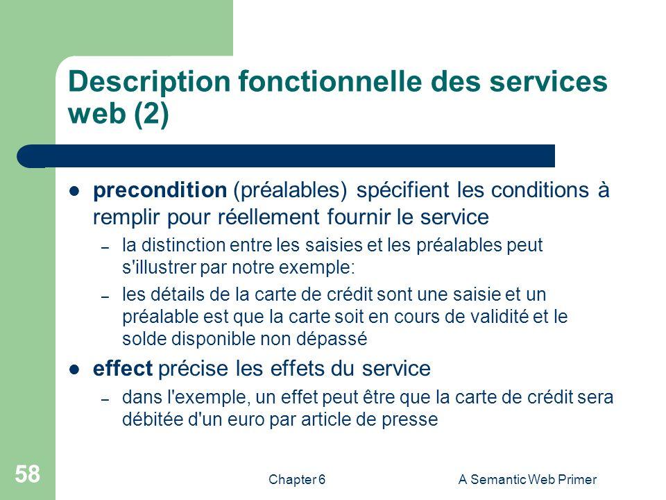 Chapter 6A Semantic Web Primer 58 Description fonctionnelle des services web (2) precondition (préalables) spécifient les conditions à remplir pour ré