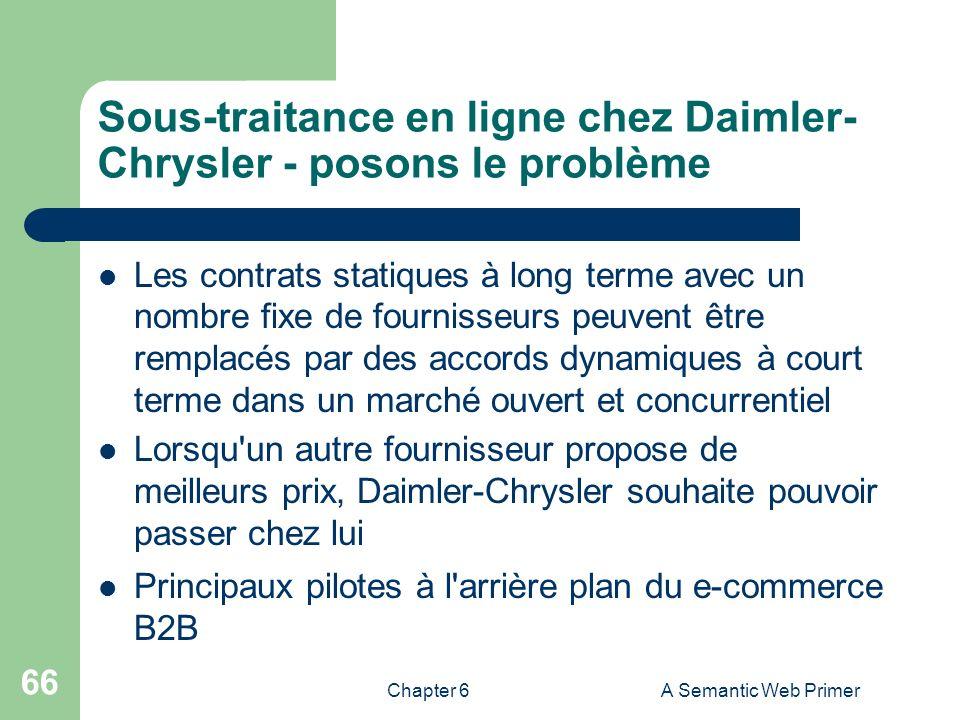 Chapter 6A Semantic Web Primer 66 Sous-traitance en ligne chez Daimler- Chrysler - posons le problème Les contrats statiques à long terme avec un nomb