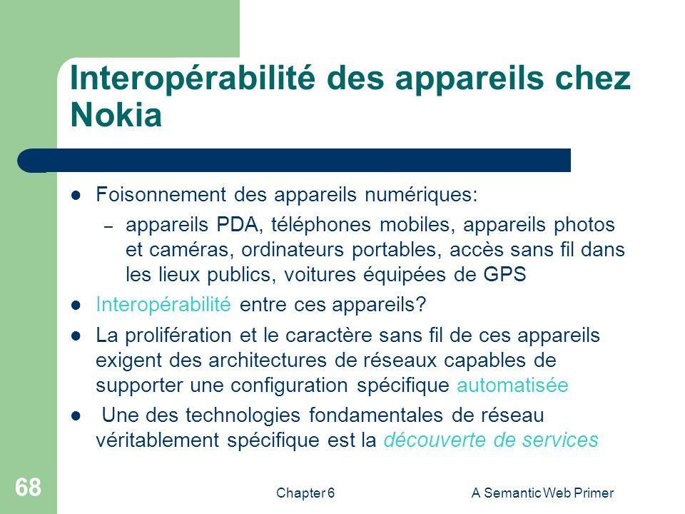 Chapter 6A Semantic Web Primer 68 Interopérabilité des appareils chez Nokia Foisonnement des appareils numériques: – appareils PDA, téléphones mobiles