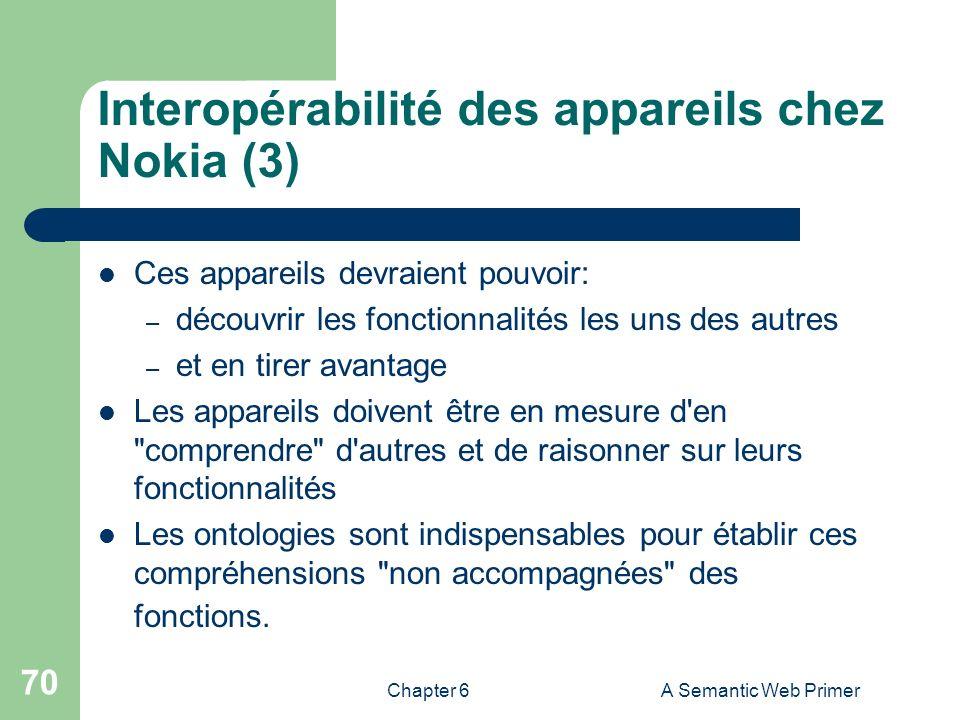 Chapter 6A Semantic Web Primer 70 Interopérabilité des appareils chez Nokia (3) Ces appareils devraient pouvoir: – découvrir les fonctionnalités les u