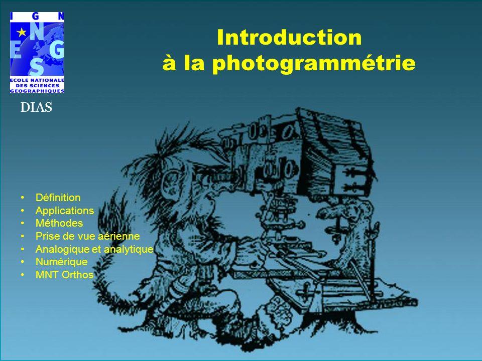 Introduction à la photogrammétrie Définition Applications Méthodes Prise de vue aérienne Analogique et analytique Numérique MNT Orthos DIAS