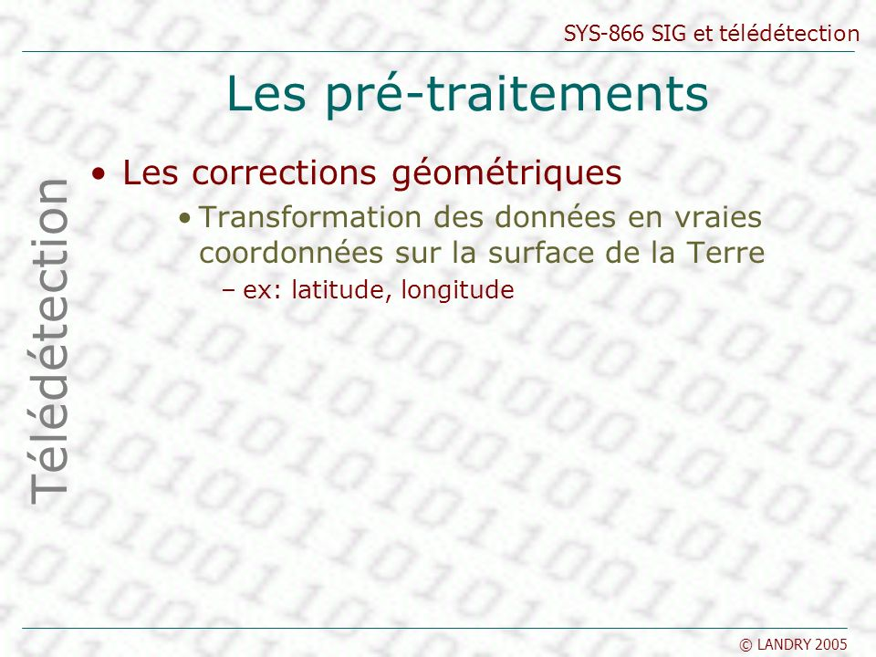 SYS-866 SIG et télédétection © LANDRY 2005 Les pré-traitements Les corrections géométriques Transformation des données en vraies coordonnées sur la su