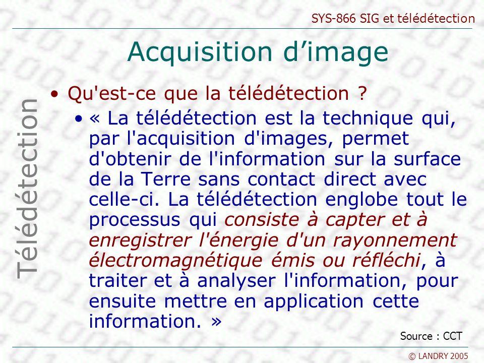 SYS-866 SIG et télédétection © LANDRY 2005 Acquisition dimage Qu'est-ce que la télédétection ? « La télédétection est la technique qui, par l'acquisit