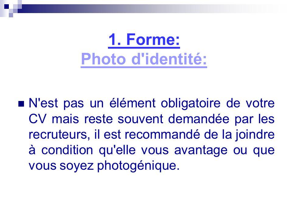 1. Forme: Photo d'identité: N'est pas un élément obligatoire de votre CV mais reste souvent demandée par les recruteurs, il est recommandé de la joind