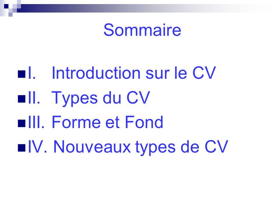 Sommaire I. Introduction sur le CV II. Types du CV III. Forme et Fond IV. Nouveaux types de CV