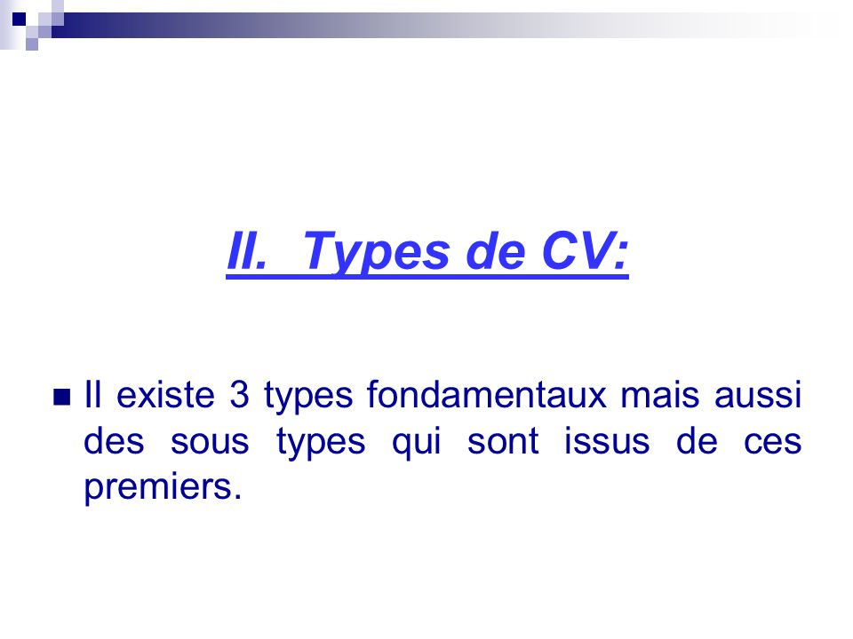 II. Types de CV: Il existe 3 types fondamentaux mais aussi des sous types qui sont issus de ces premiers.