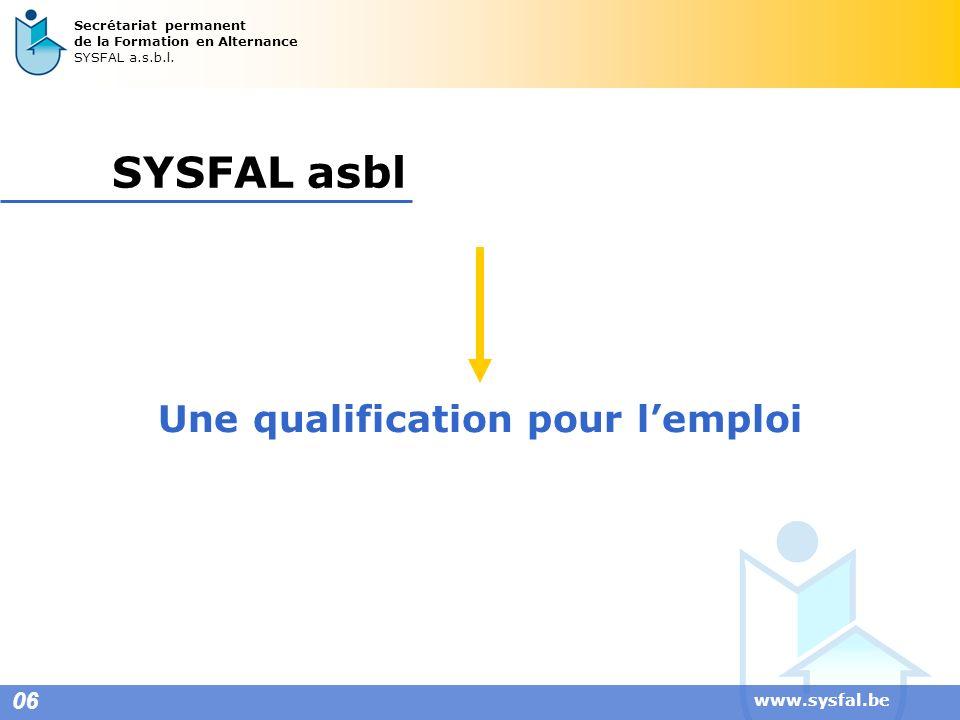 www.sysfal.be 06 Secrétariat permanent de la Formation en Alternance SYSFAL a.s.b.l. SYSFAL asbl Une qualification pour lemploi
