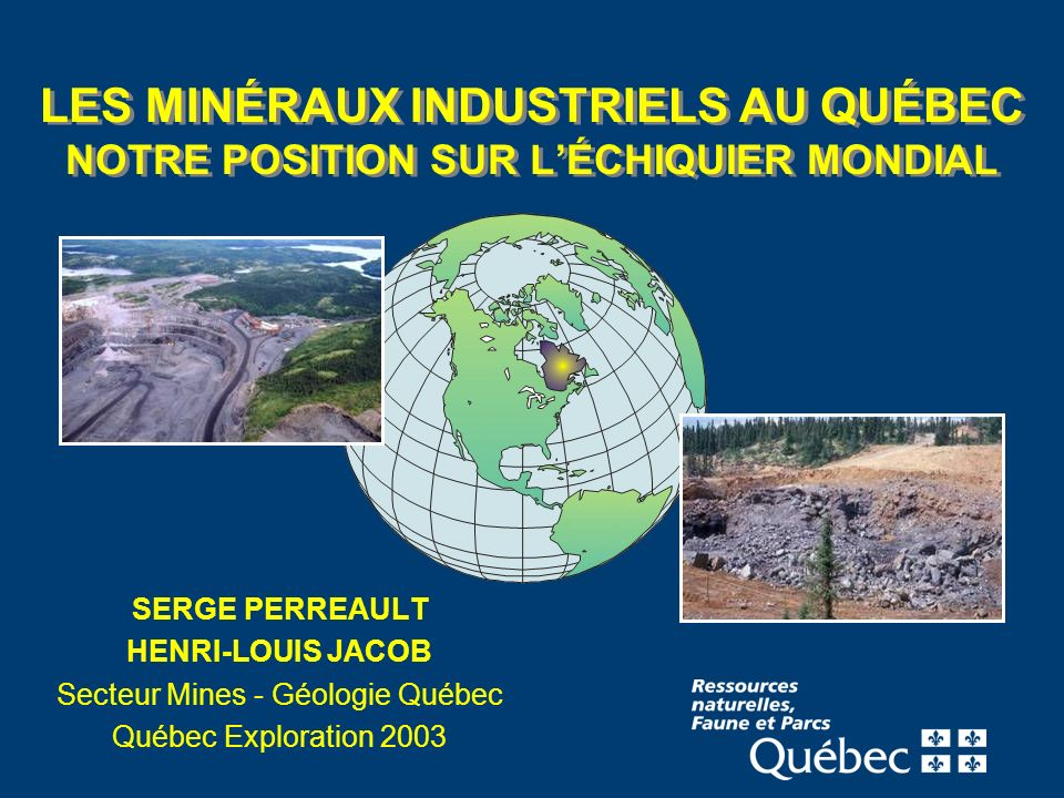 LES MINÉRAUX INDUSTRIELS AU QUÉBEC NOTRE POSITION SUR LÉCHIQUIER MONDIAL SERGE PERREAULT HENRI-LOUIS JACOB Secteur Mines - Géologie Québec Québec Exploration 2003