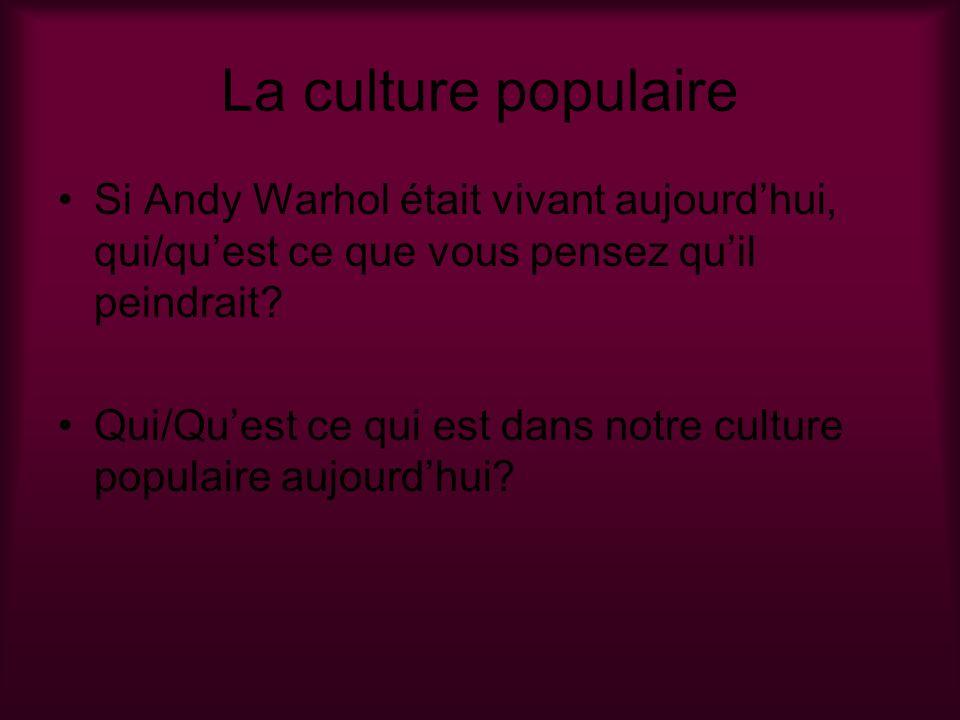La culture populaire Si Andy Warhol était vivant aujourdhui, qui/quest ce que vous pensez quil peindrait? Qui/Quest ce qui est dans notre culture popu
