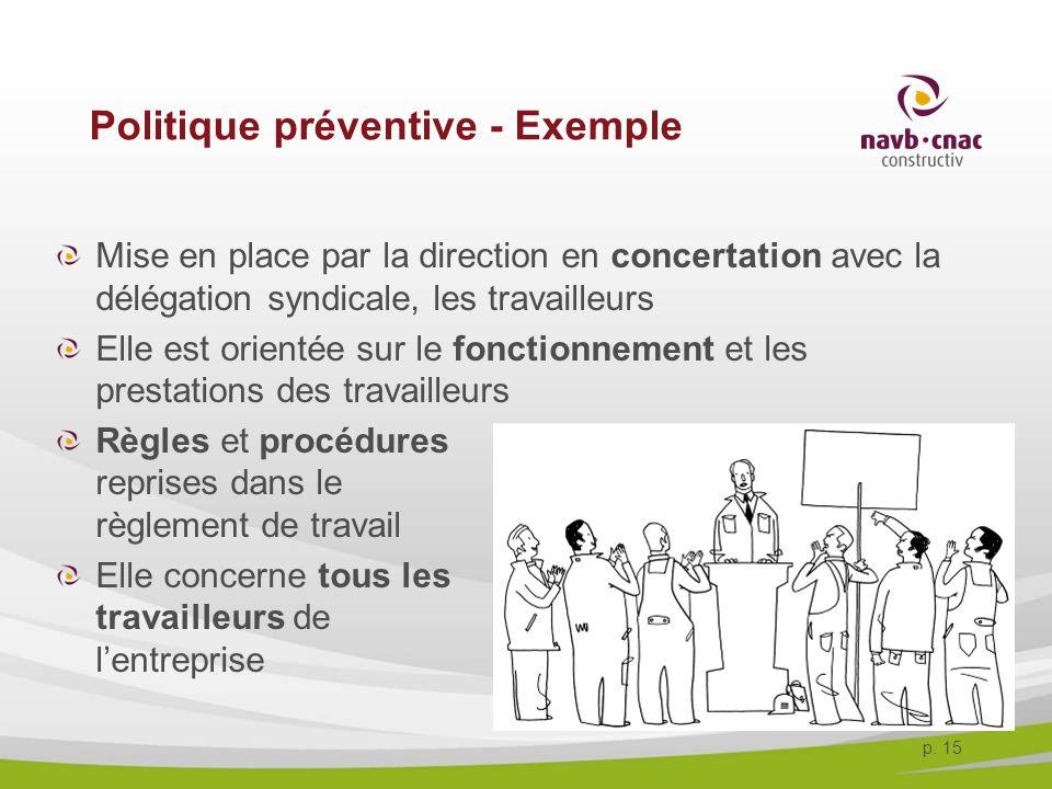 p. 15 Politique préventive - Exemple Mise en place par la direction en concertation avec la délégation syndicale, les travailleurs Elle est orientée s
