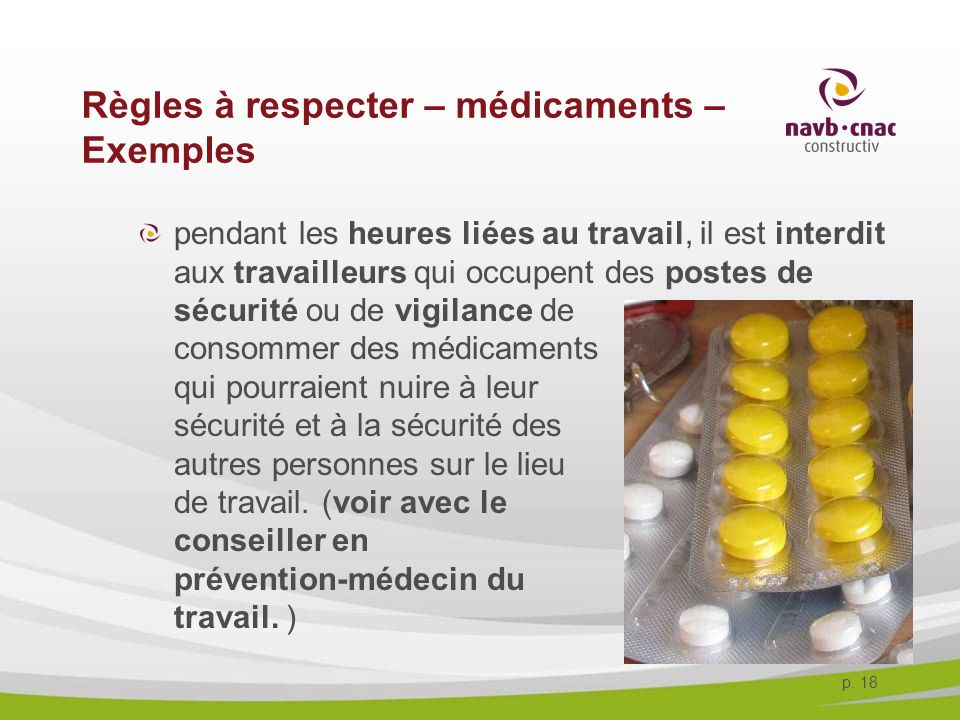 p. 18 Règles à respecter – médicaments – Exemples pendant les heures liées au travail, il est interdit aux travailleurs qui occupent des postes de séc