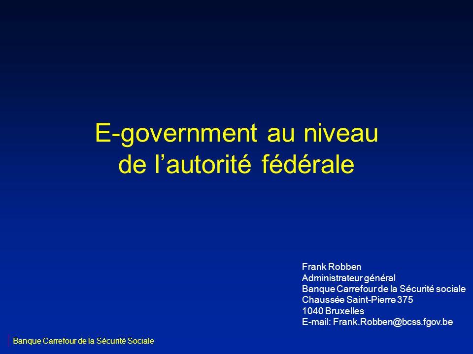 E-government au niveau de lautorité fédérale Frank Robben Administrateur général Banque Carrefour de la Sécurité sociale Chaussée Saint-Pierre 375 104
