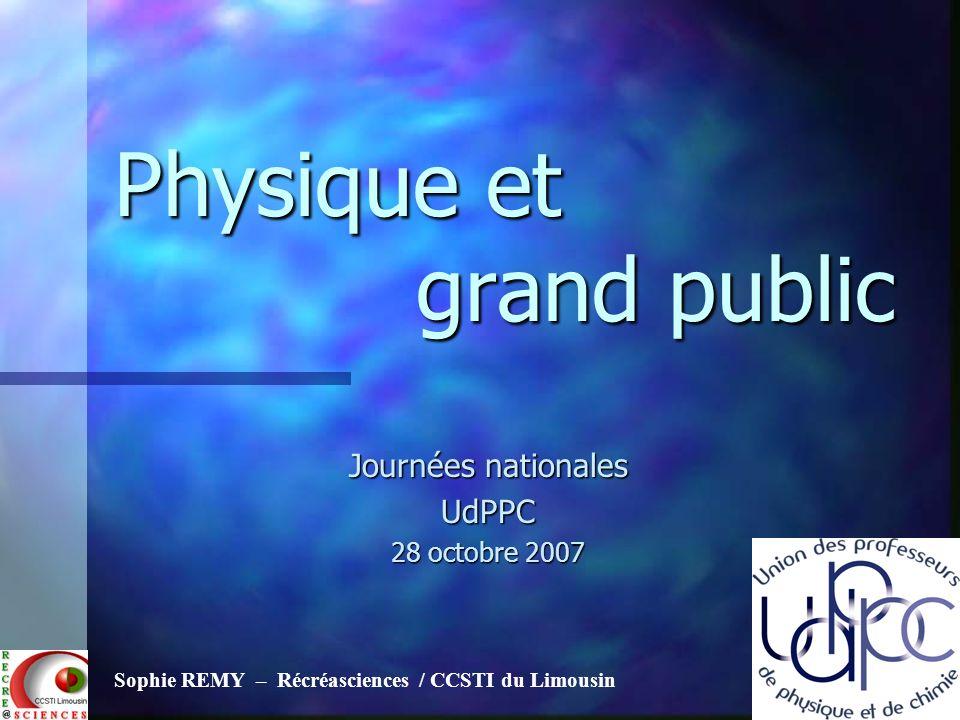Physique et grand public Journées nationales UdPPC 28 octobre 2007 Sophie REMY – Récréasciences / CCSTI du Limousin