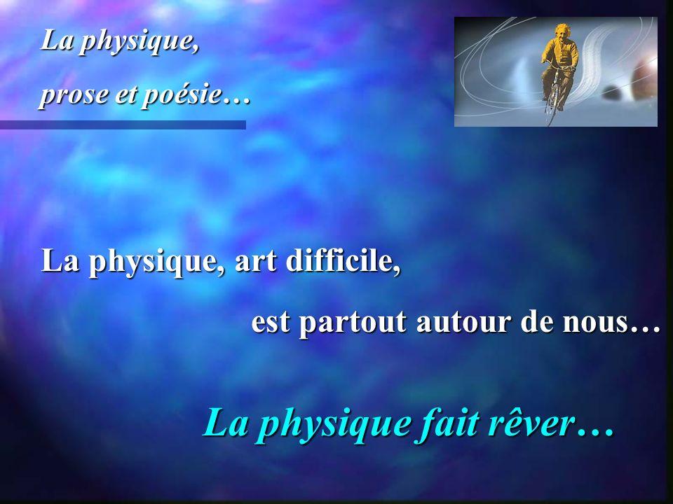 La physique, art difficile, est partout autour de nous… est partout autour de nous… La physique, prose et poésie… La physique fait rêver…