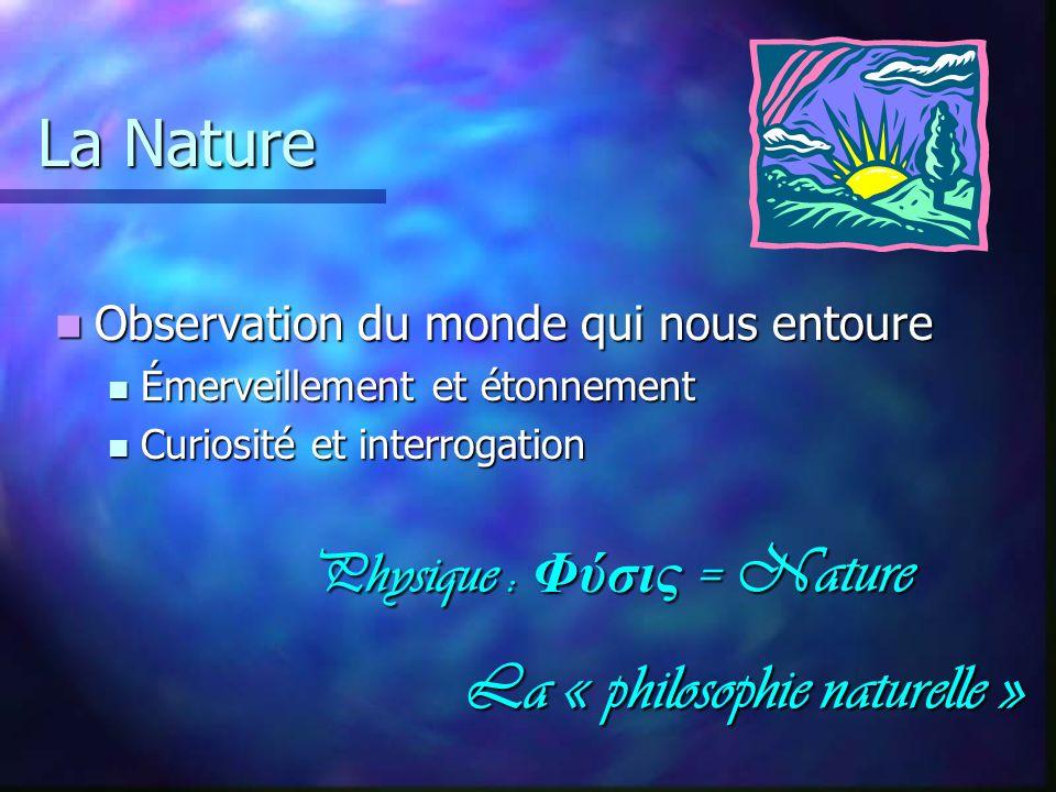 La Nature Physique : Φύσις = Nature La « philosophie naturelle » La « philosophie naturelle » Observation du monde qui nous entoure Observation du mon
