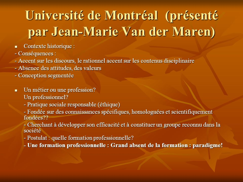 Université de Montréal (présenté par Jean-Marie Van der Maren) Contexte historique : Contexte historique : - Conséquences : - Accent sur les discours, le rationnel accent sur les contenus disciplinaire - Absence des attitudes, des valeurs - Conception segmentée Un métier ou une profession.