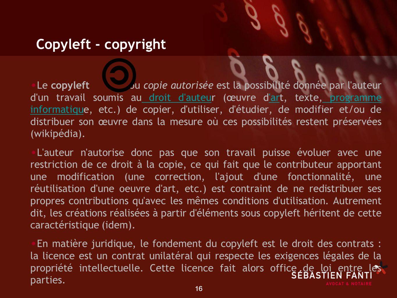 16 Copyleft - copyright Le copyleft ou copie autorisée est la possibilité donnée par l'auteur d'un travail soumis au droit d'auteur (œuvre d'art, text