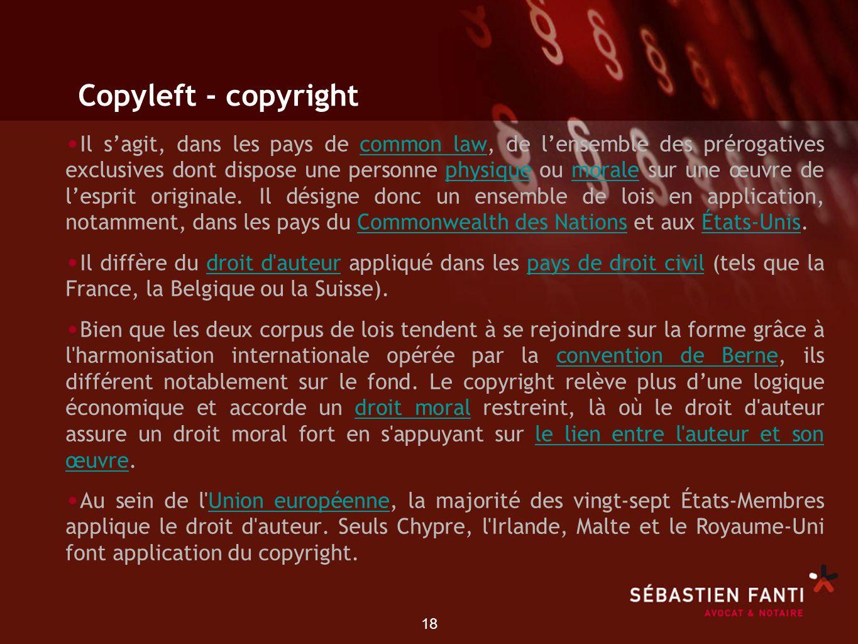 18 Copyleft - copyright Il sagit, dans les pays de common law, de lensemble des prérogatives exclusives dont dispose une personne physique ou morale s
