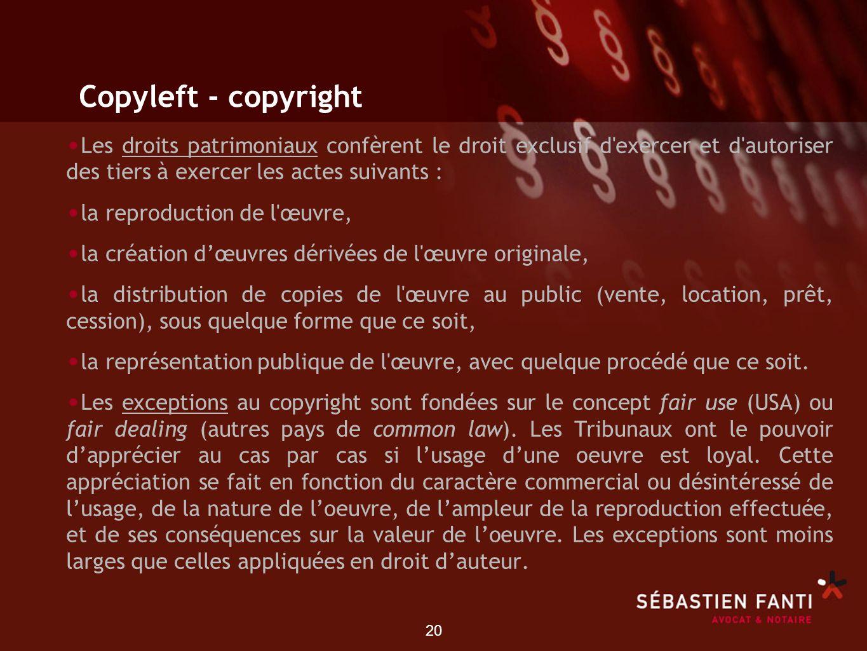 20 Copyleft - copyright Les droits patrimoniaux confèrent le droit exclusif d'exercer et d'autoriser des tiers à exercer les actes suivants : la repro