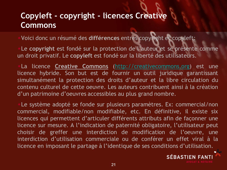 21 Copyleft - copyright - licences Creative Commons Voici donc un résumé des différences entres copyright et copyleft: Le copyright est fondé sur la p