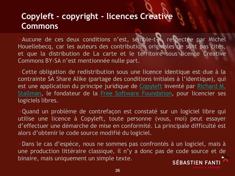 26 Copyleft - copyright - licences Creative Commons Aucune de ces deux conditions nest, semble-t-il, respectée par Michel Houellebecq, car les auteurs