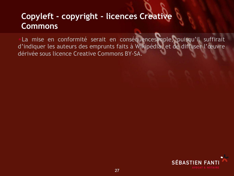 27 Copyleft - copyright - licences Creative Commons La mise en conformité serait en conséquencesimple, puisquil suffirait dindiquer les auteurs des em
