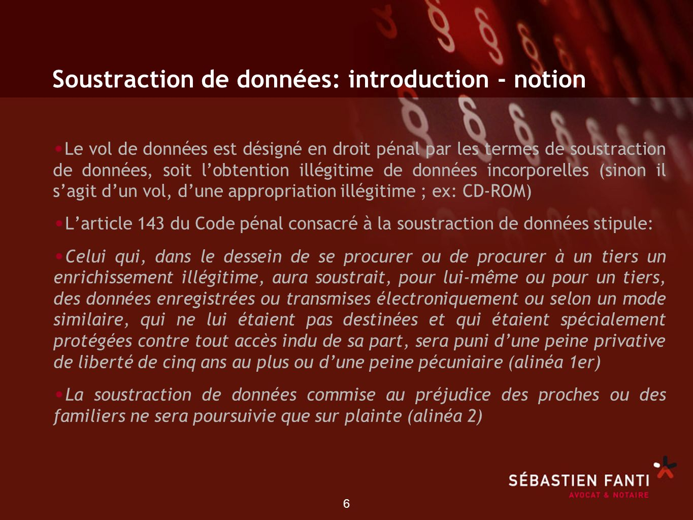 6 Soustraction de données: introduction - notion Le vol de données est désigné en droit pénal par les termes de soustraction de données, soit lobtenti