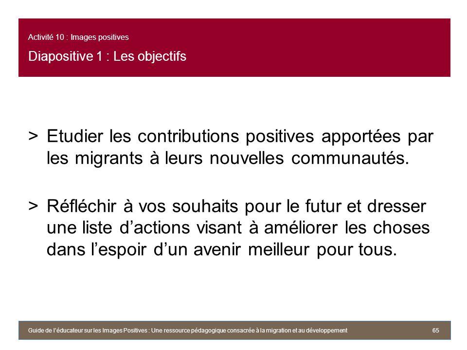 Activité 10 : Images positives Diapositive 1 : Les objectifs >Etudier les contributions positives apportées par les migrants à leurs nouvelles communautés.