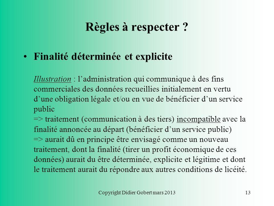 Copyright Didier Gobert mars 201312 Règles à respecter ? Conditions de licéité des traitements de données à CP : –Traduction : « Je dois dire ce que j