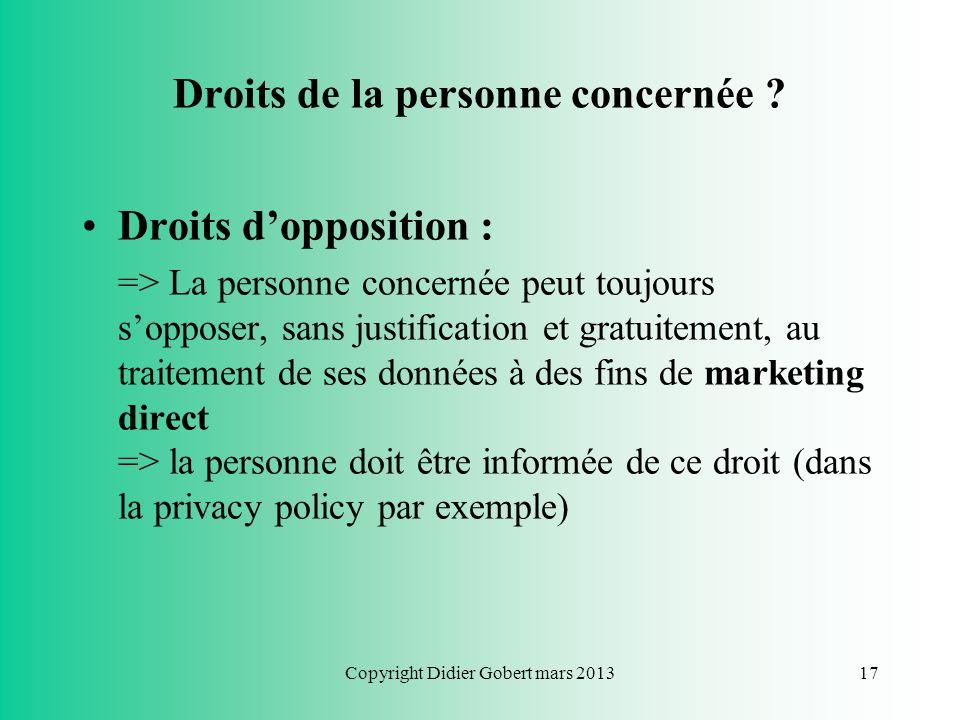 Copyright Didier Gobert mars 201316 Droits de la personne concernée ? Droits daccès et de rectification : => Droit dobtenir du responsable du traiteme