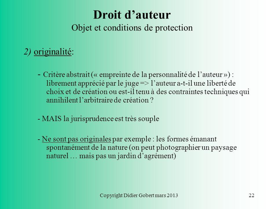 Copyright Didier Gobert mars 201321 Droit dauteur Objet et conditions de protection Conditions de protection: Pour pouvoir bénéficier de la protection