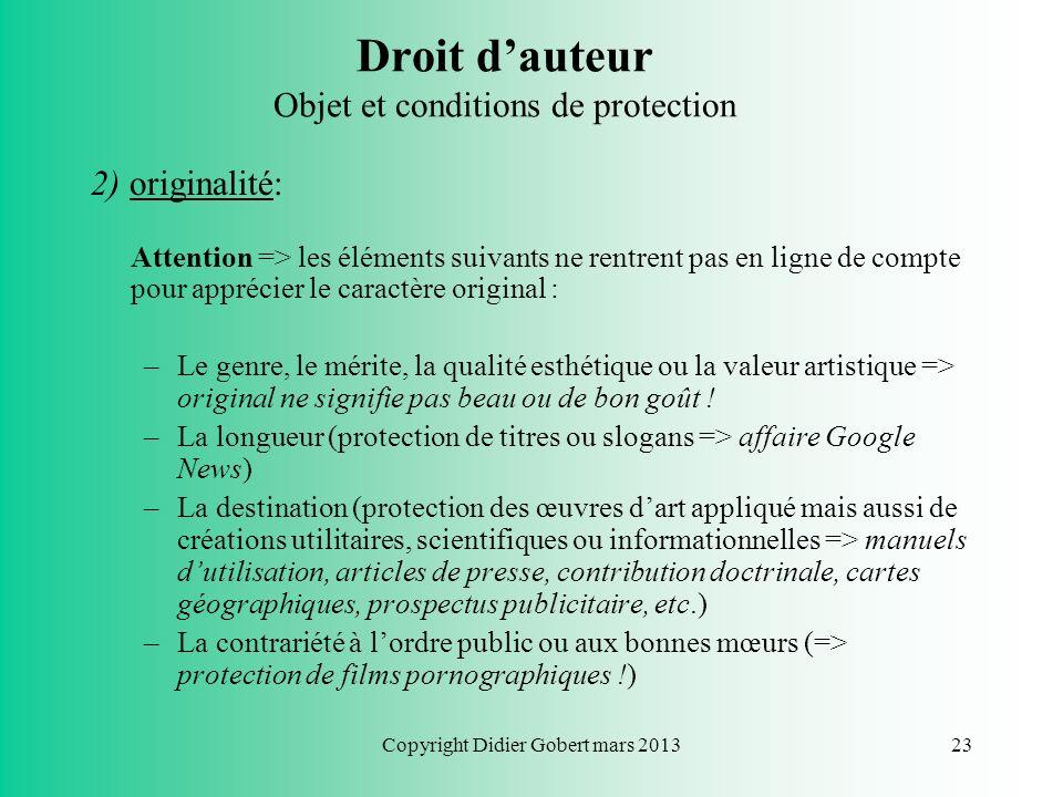 Copyright Didier Gobert mars 201322 Droit dauteur Objet et conditions de protection 2) originalité: - Critère abstrait (« empreinte de la personnalité