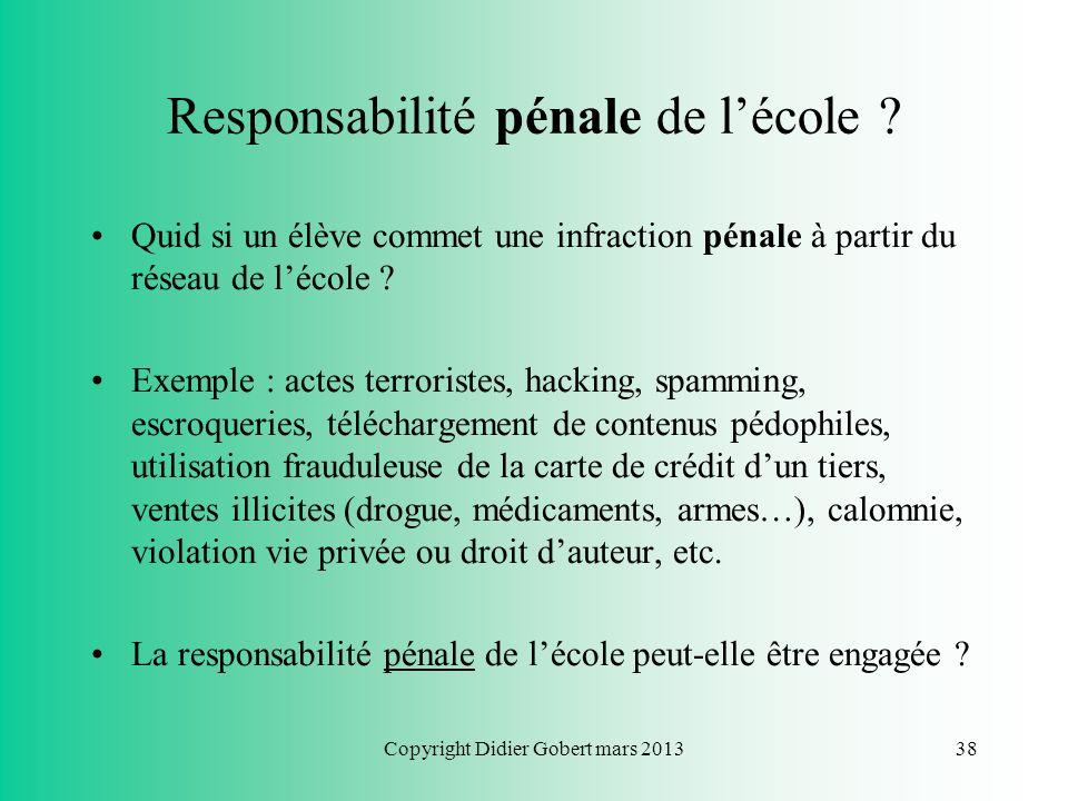 Copyright Didier Gobert mars 201337 Responsabilités Difficultés : prouver les conditions de la responsabilité –Responsabilité pénale : présomption din