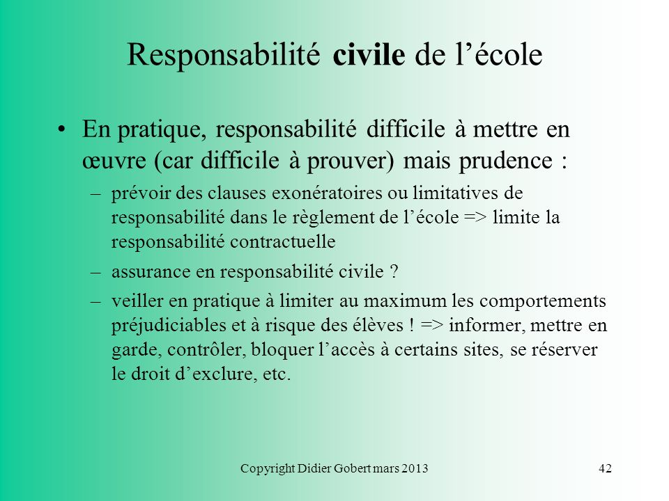 Copyright Didier Gobert mars 201341 Responsabilité civile de lécole Dispositions applicables : le droit commun de la responsabilité (Code civil de 180
