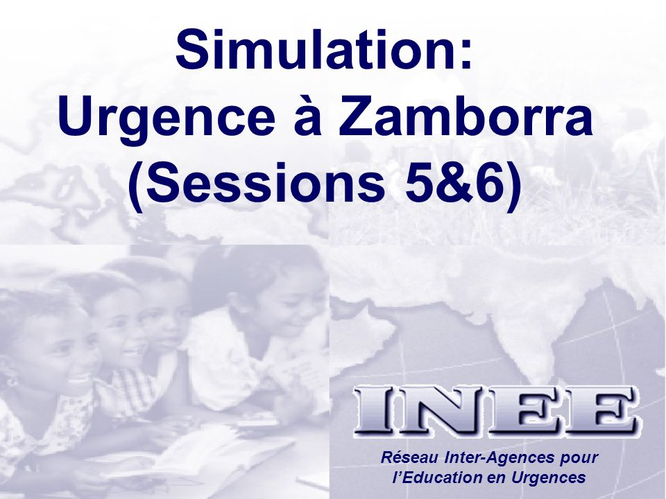 INEE/MSEESession 1-29 Simulation: Urgence à Zamborra (Sessions 5&6) Réseau Inter-Agences pour lEducation en Urgences