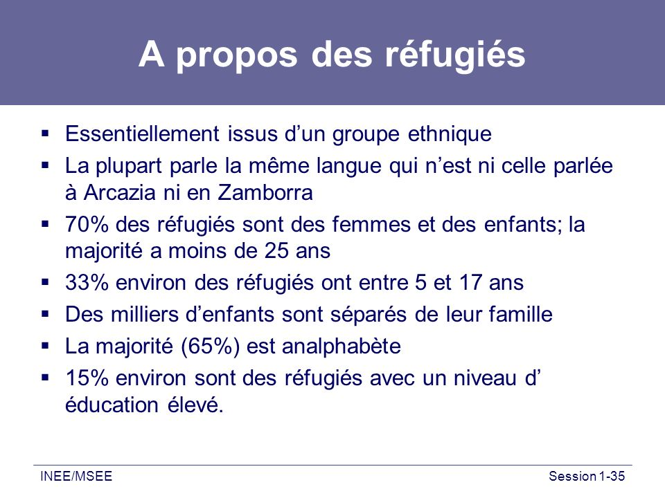 INEE/MSEESession 1-35 A propos des réfugiés Essentiellement issus dun groupe ethnique La plupart parle la même langue qui nest ni celle parlée à Arcaz