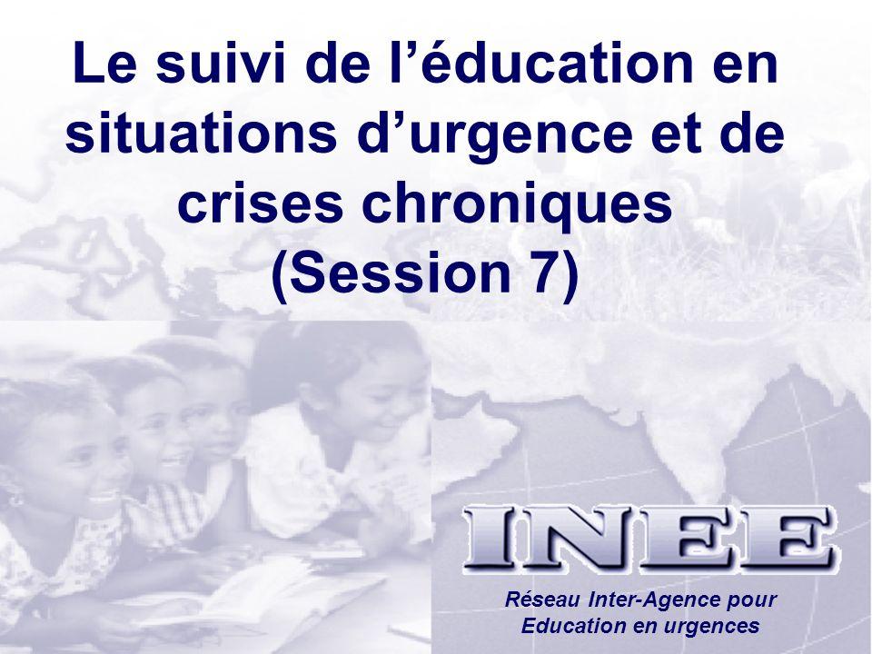 INEE/MSEESession 1-39 Le suivi de léducation en situations durgence et de crises chroniques (Session 7) Réseau Inter-Agence pour Education en urgences