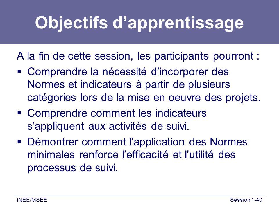 INEE/MSEESession 1-40 Objectifs dapprentissage A la fin de cette session, les participants pourront : Comprendre la nécessité dincorporer des Normes e