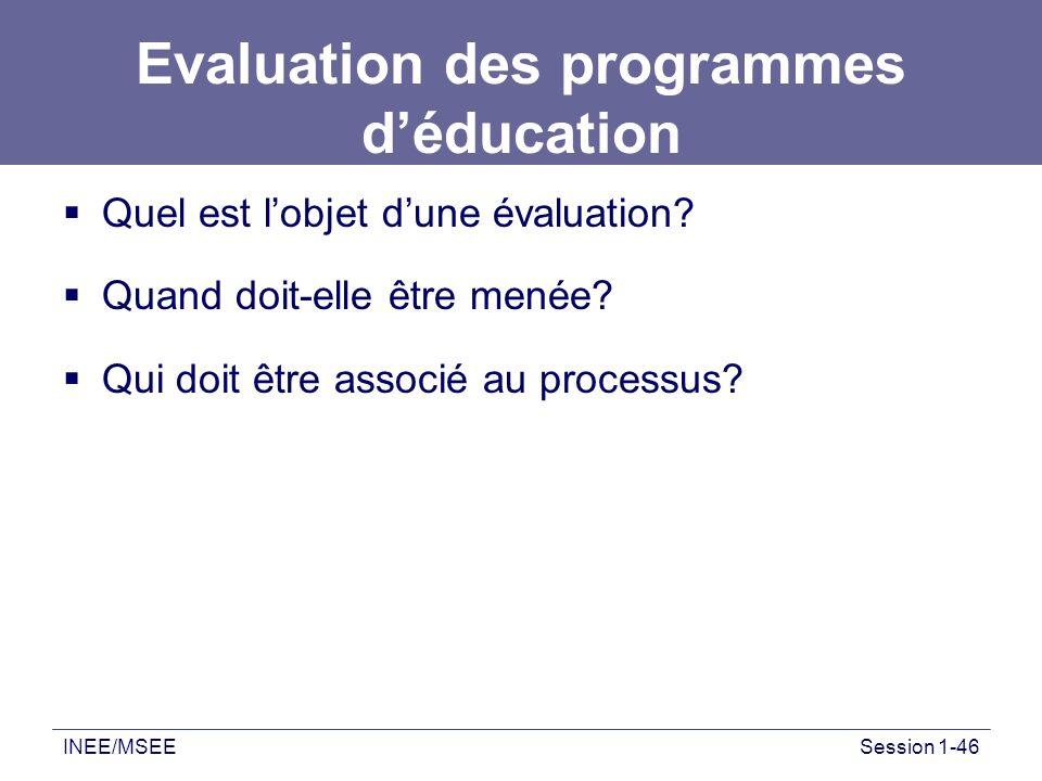 INEE/MSEESession 1-46 Evaluation des programmes déducation Quel est lobjet dune évaluation? Quand doit-elle être menée? Qui doit être associé au proce