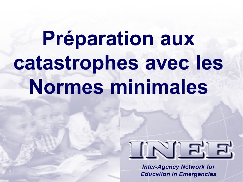 INEE/MSEESession 1-51 Préparation aux catastrophes avec les Normes minimales Inter-Agency Network for Education in Emergencies
