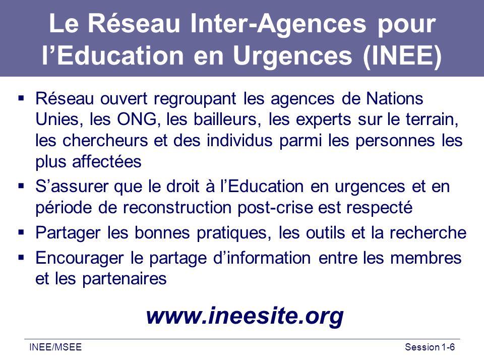 INEE/MSEESession 1-6 Le Réseau Inter-Agences pour lEducation en Urgences (INEE) Réseau ouvert regroupant les agences de Nations Unies, les ONG, les ba