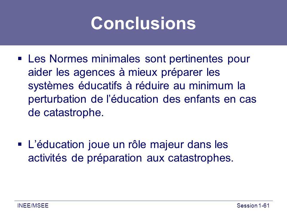 INEE/MSEESession 1-61 Conclusions Les Normes minimales sont pertinentes pour aider les agences à mieux préparer les systèmes éducatifs à réduire au mi