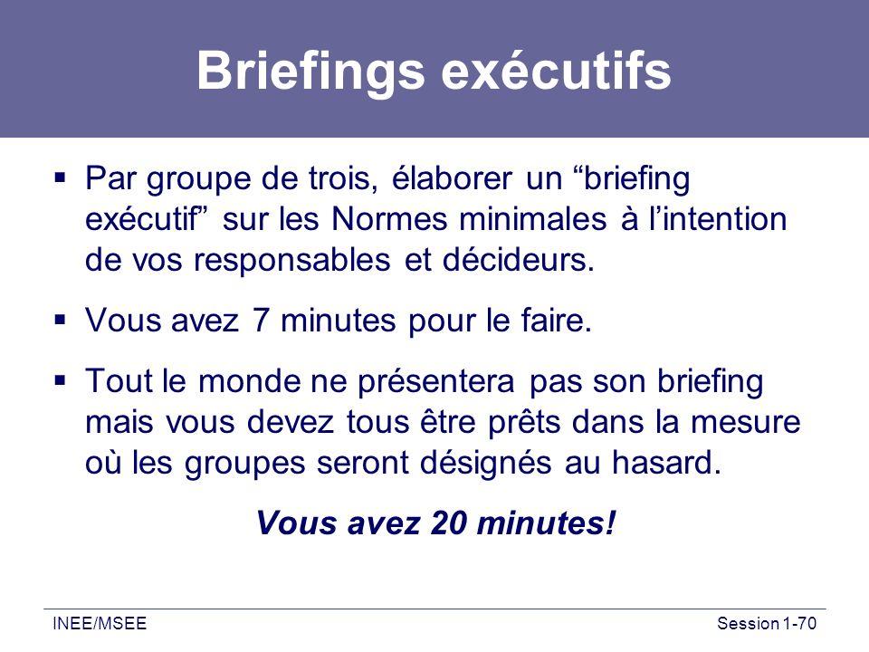 INEE/MSEESession 1-70 Briefings exécutifs Par groupe de trois, élaborer un briefing exécutif sur les Normes minimales à lintention de vos responsables