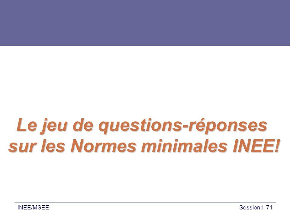 INEE/MSEESession 1-71 Et maintenant, le moment tant attendu est arrivé... A vous de jouer !… Le jeu de questions-réponses sur les Normes minimales INE