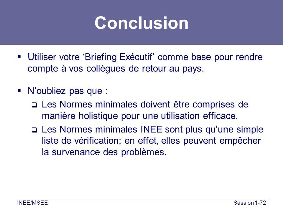 INEE/MSEESession 1-72 Conclusion Utiliser votre Briefing Exécutif comme base pour rendre compte à vos collègues de retour au pays. Noubliez pas que :