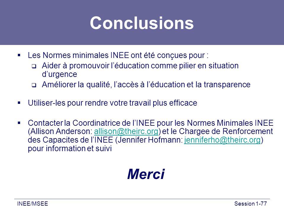 INEE/MSEESession 1-77 Conclusions Les Normes minimales INEE ont été conçues pour : Aider à promouvoir léducation comme pilier en situation durgence Am