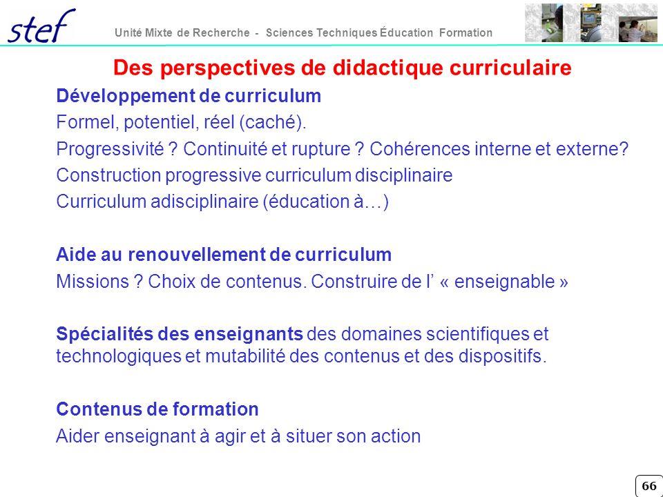 66 Unité Mixte de Recherche - Sciences Techniques Éducation Formation Des perspectives de didactique curriculaire Développement de curriculum Formel,