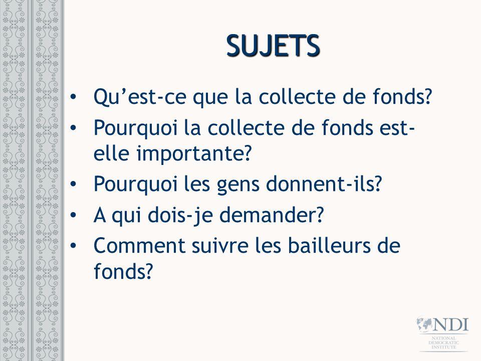 SUJETS Quest-ce que la collecte de fonds? Pourquoi la collecte de fonds est- elle importante? Pourquoi les gens donnent-ils? A qui dois-je demander? C