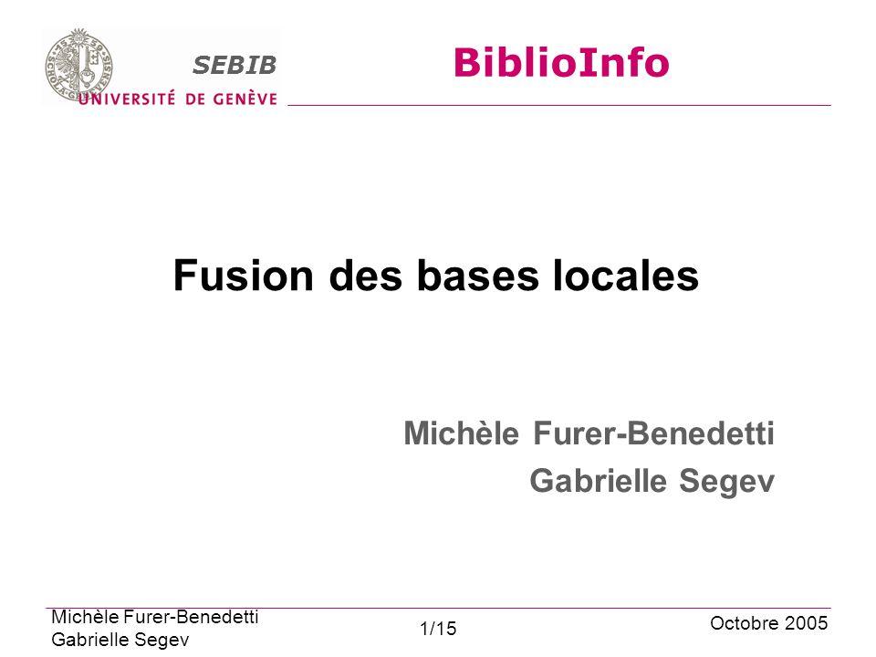 SEBIB BiblioInfo Fusion des bases locales Michèle Furer-Benedetti Gabrielle Segev Octobre 2005 Michèle Furer-Benedetti Gabrielle Segev 1/15
