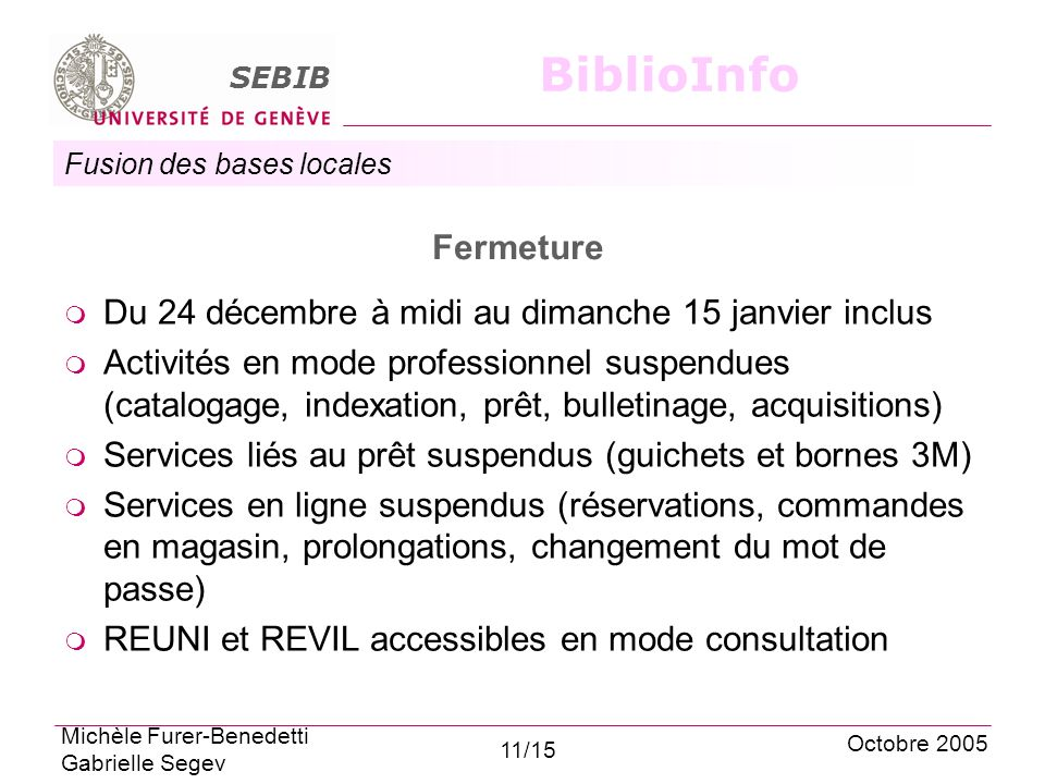 Fusion des bases locales SEBIB BiblioInfo Fermeture Du 24 décembre à midi au dimanche 15 janvier inclus Activités en mode professionnel suspendues (catalogage, indexation, prêt, bulletinage, acquisitions) Services liés au prêt suspendus (guichets et bornes 3M) Services en ligne suspendus (réservations, commandes en magasin, prolongations, changement du mot de passe) REUNI et REVIL accessibles en mode consultation Octobre 2005 Michèle Furer-Benedetti Gabrielle Segev 11/15